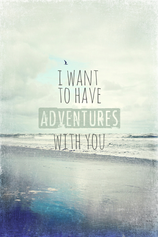 i want to have adventures with you