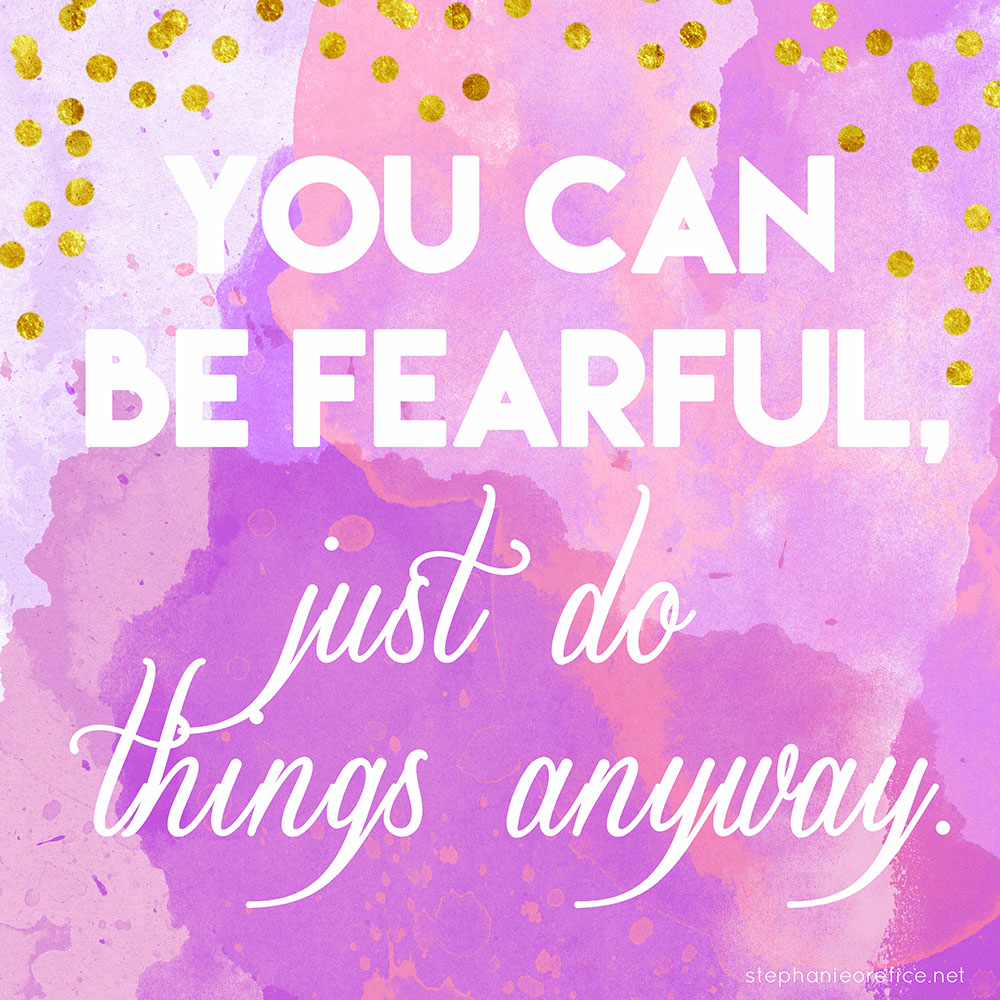 You can be fearful, just do things anyway // stephanieorefice.net