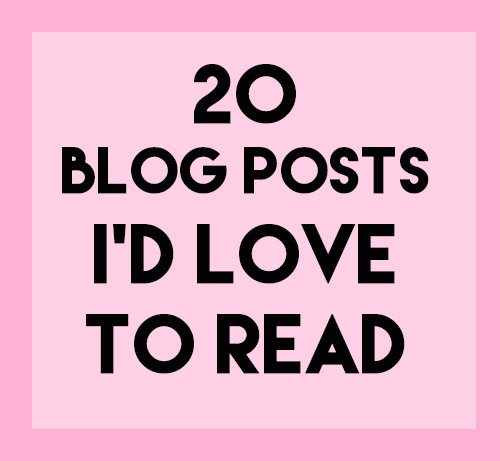 20 blog posts i'd love to read // stephanieorefice.net
